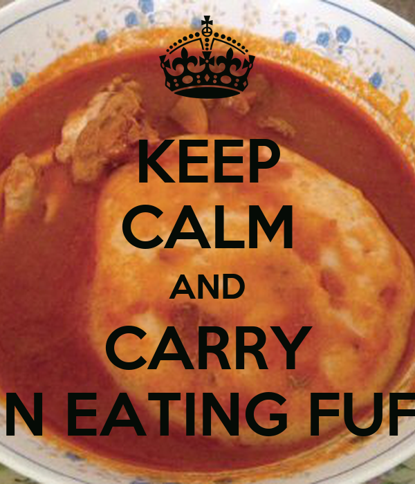 KEEP CALM AND CARRY ON EATING FUFU