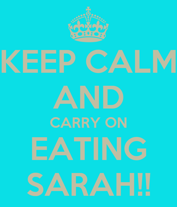 KEEP CALM AND CARRY ON EATING SARAH!!