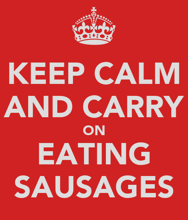 KEEP CALM AND CARRY ON EATING SAUSAGES