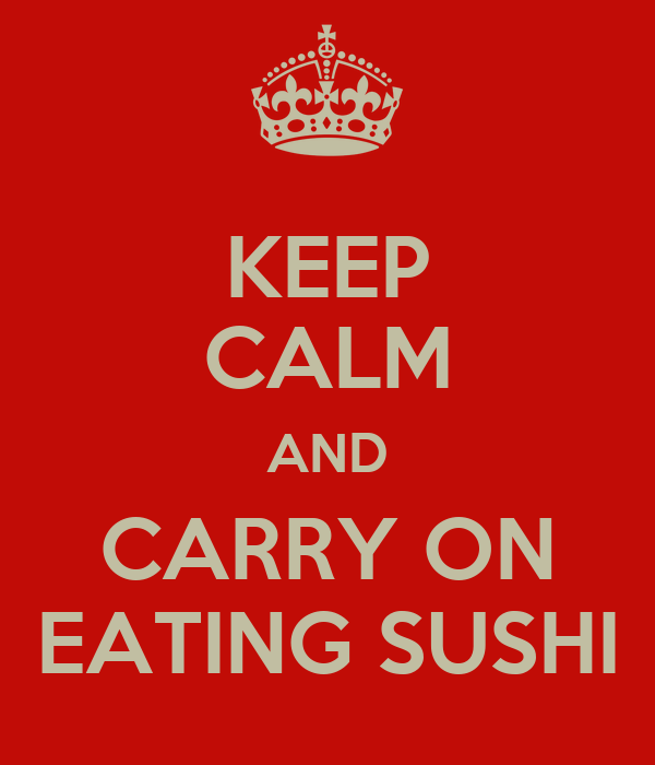 KEEP CALM AND CARRY ON EATING SUSHI