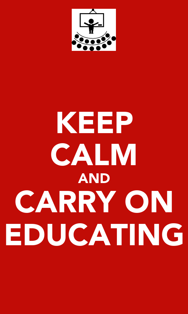 KEEP CALM AND CARRY ON EDUCATING