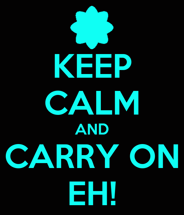 KEEP CALM AND CARRY ON EH!