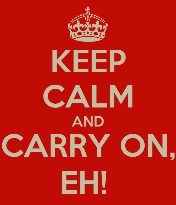 KEEP CALM AND CARRY ON, EH!