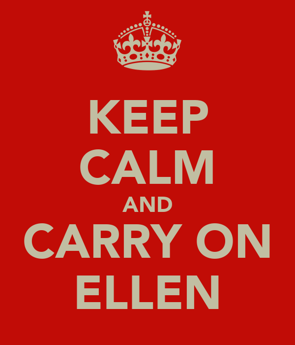 KEEP CALM AND CARRY ON ELLEN