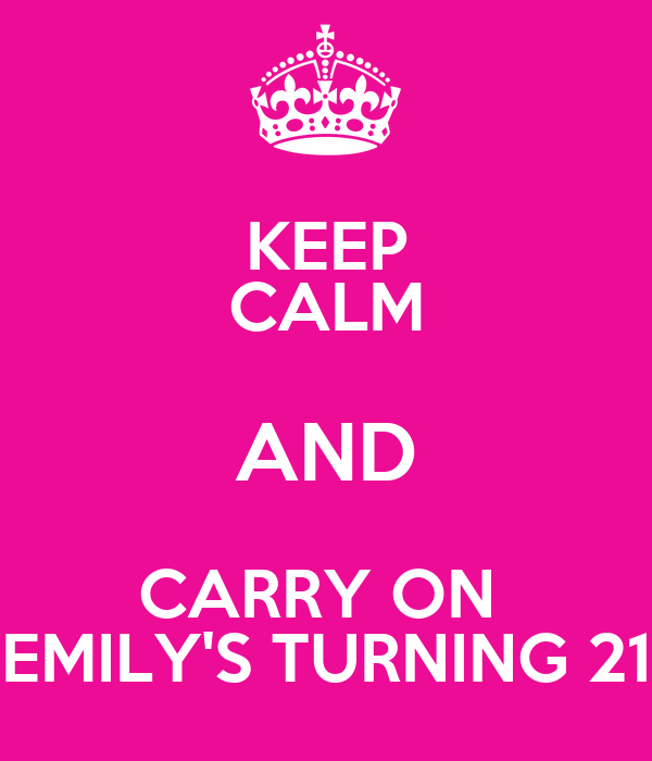 KEEP CALM AND CARRY ON  EMILY'S TURNING 21