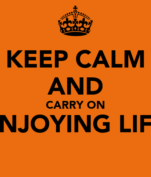 KEEP CALM AND CARRY ON ENJOYING LIFE