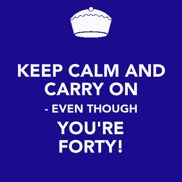 KEEP CALM AND CARRY ON - EVEN THOUGH YOU'RE FORTY!