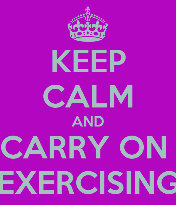 KEEP CALM AND CARRY ON  EXERCISING