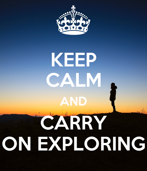KEEP CALM AND CARRY ON EXPLORING