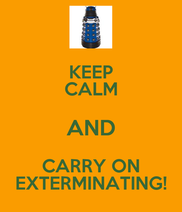 KEEP CALM AND CARRY ON EXTERMINATING!