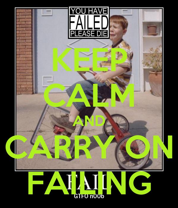 KEEP CALM AND CARRY ON FAILING