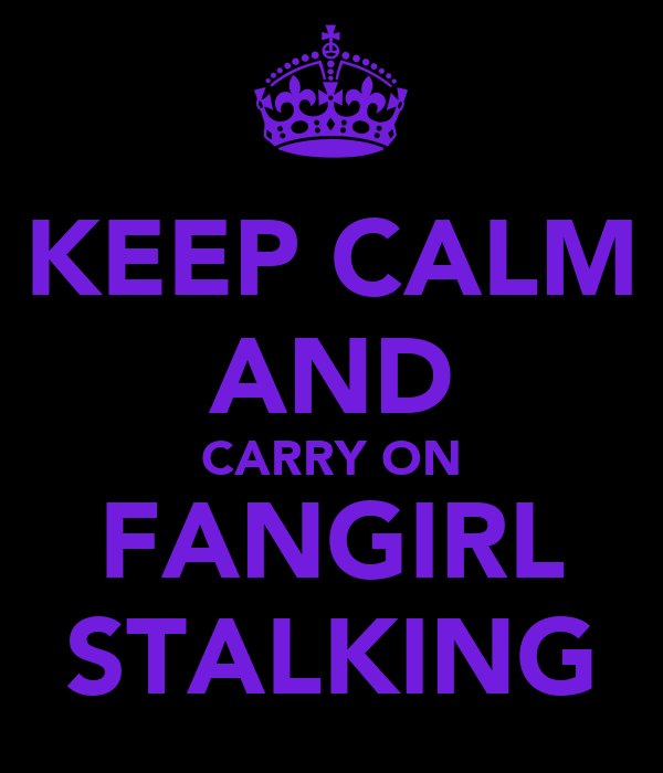 KEEP CALM AND CARRY ON FANGIRL STALKING