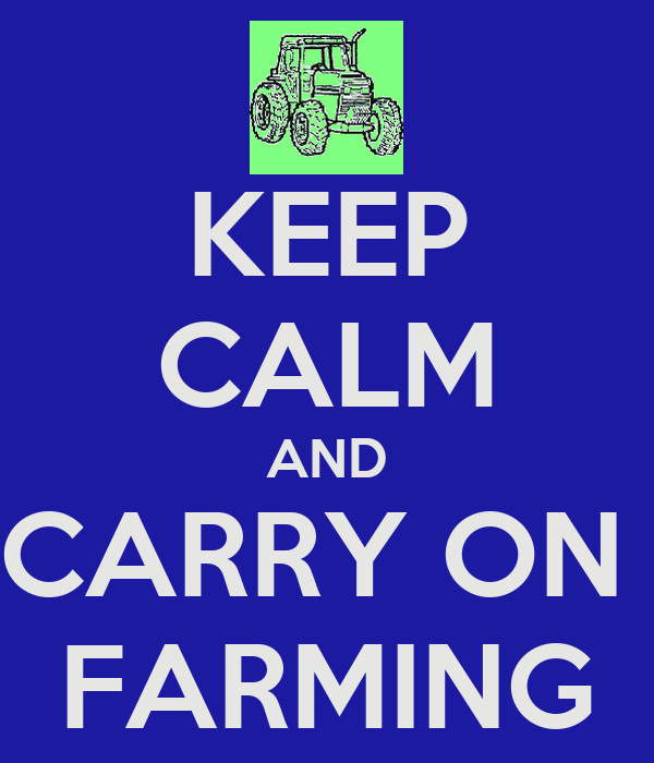 KEEP CALM AND CARRY ON  FARMING