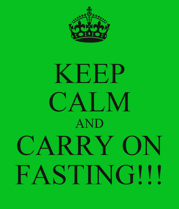 KEEP CALM AND CARRY ON FASTING!!!