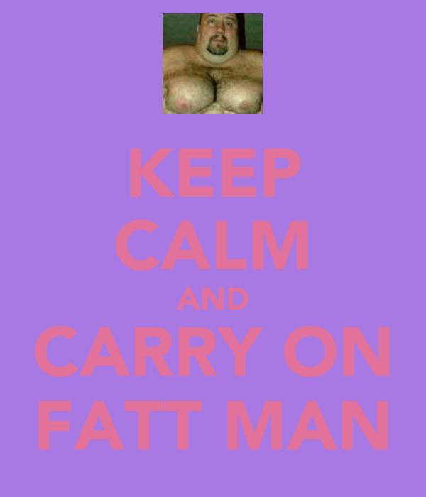 KEEP CALM AND CARRY ON FATT MAN