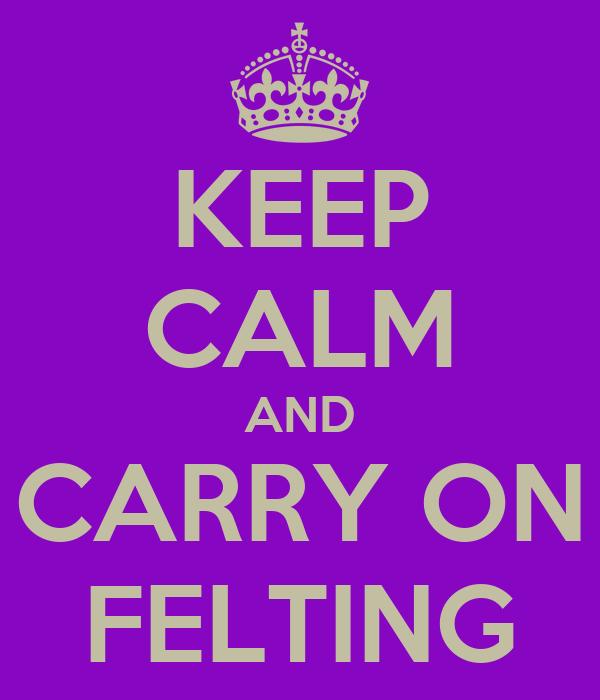 KEEP CALM AND CARRY ON FELTING