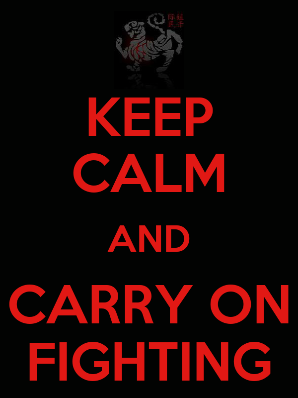 KEEP CALM AND CARRY ON FIGHTING