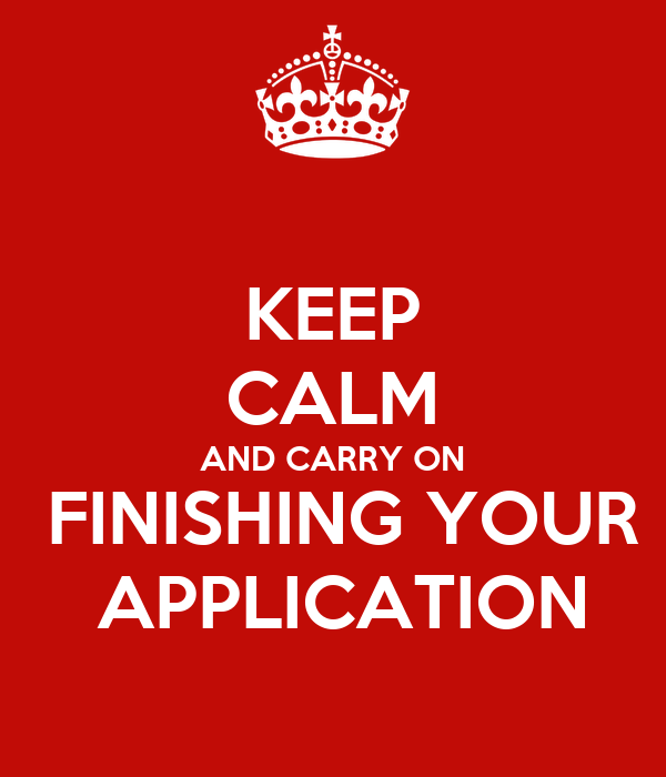 KEEP CALM AND CARRY ON  FINISHING YOUR  APPLICATION