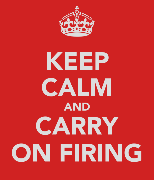 KEEP CALM AND CARRY ON FIRING