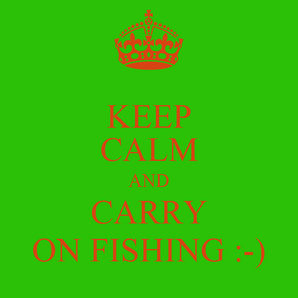 KEEP CALM AND CARRY ON FISHING :-)