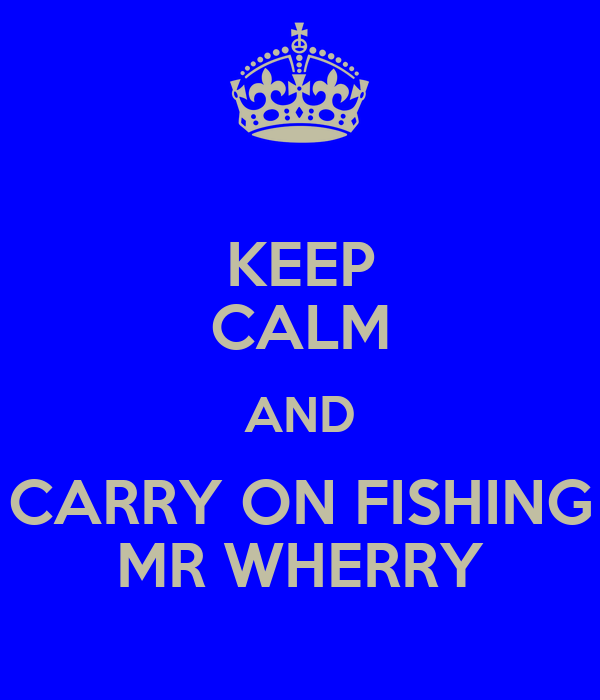 KEEP CALM AND CARRY ON FISHING MR WHERRY