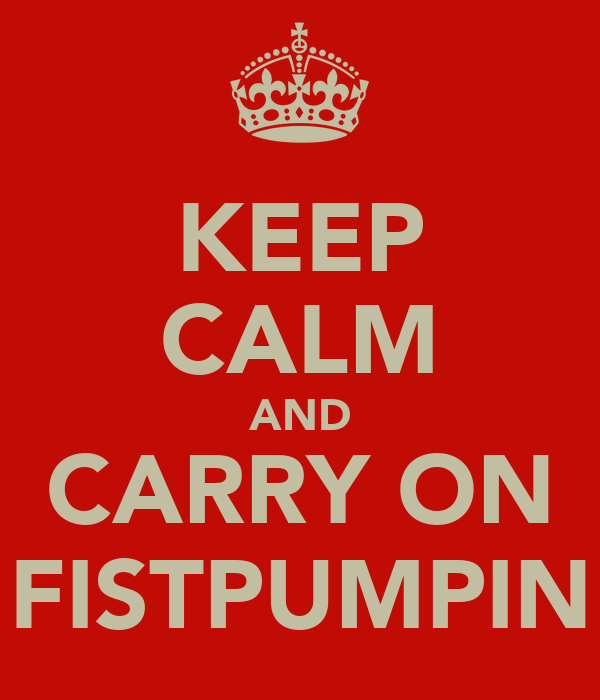 KEEP CALM AND CARRY ON FISTPUMPIN