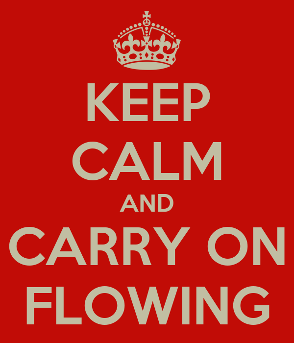 KEEP CALM AND CARRY ON FLOWING