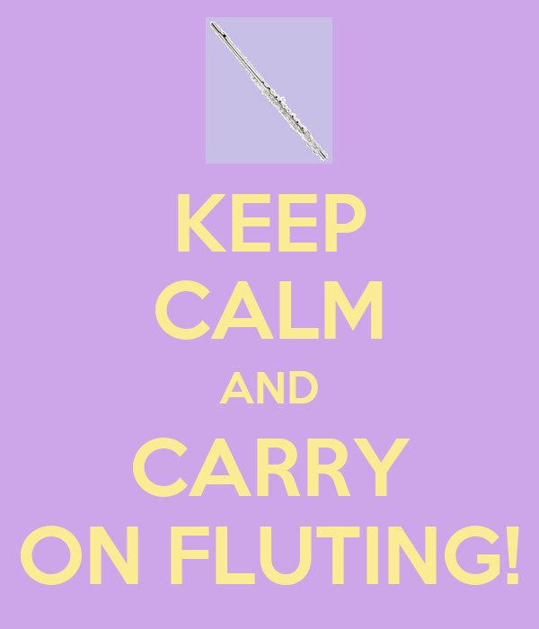 KEEP CALM AND CARRY ON FLUTING!