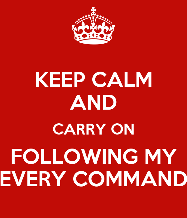 KEEP CALM AND CARRY ON FOLLOWING MY EVERY COMMAND