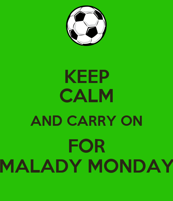 KEEP CALM AND CARRY ON FOR MALADY MONDAY