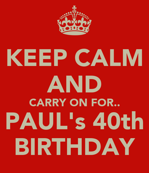 KEEP CALM AND CARRY ON FOR.. PAUL's 40th BIRTHDAY