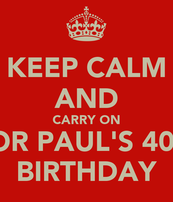 KEEP CALM AND CARRY ON FOR PAUL'S 40th BIRTHDAY