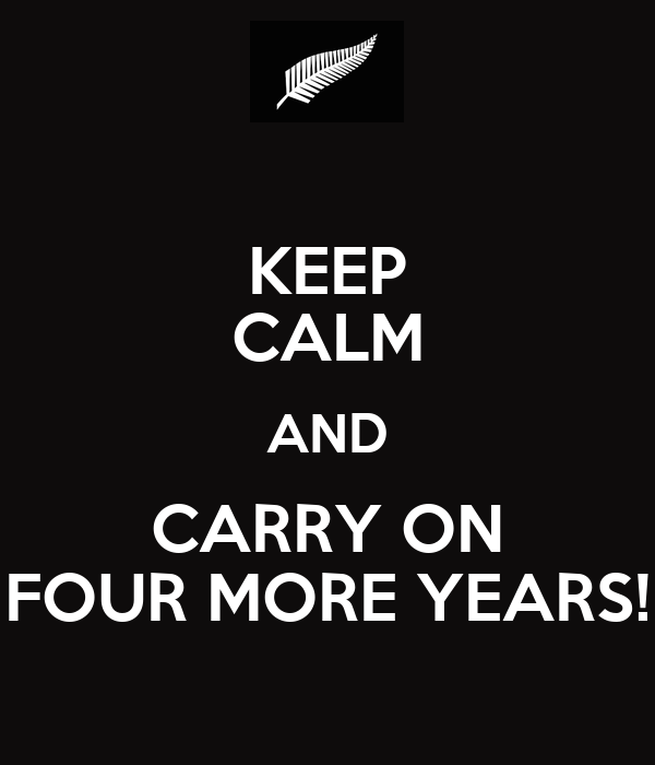 KEEP CALM AND CARRY ON FOUR MORE YEARS!