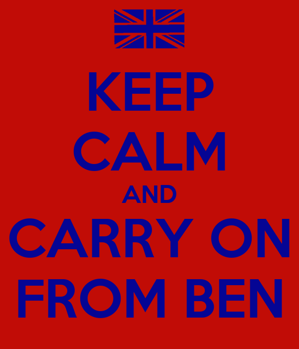 KEEP CALM AND CARRY ON FROM BEN