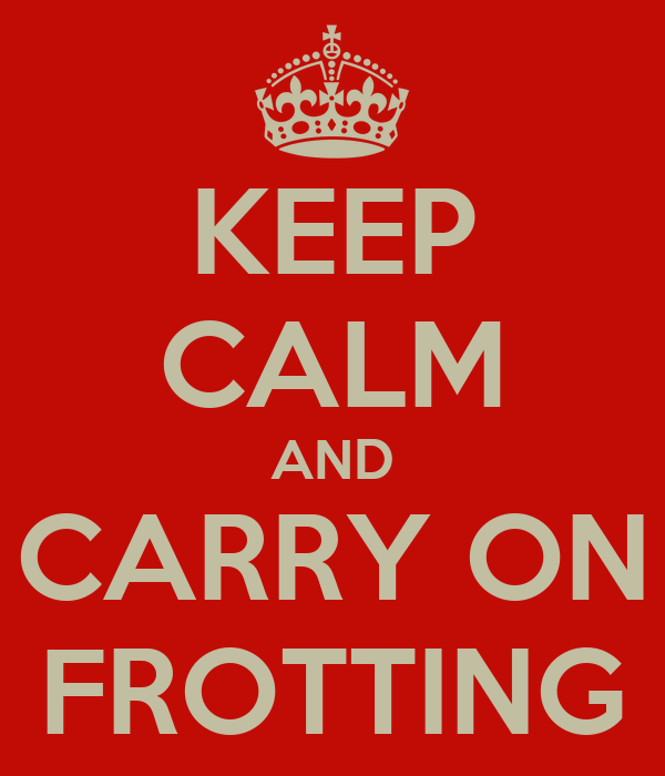 KEEP CALM AND CARRY ON FROTTING