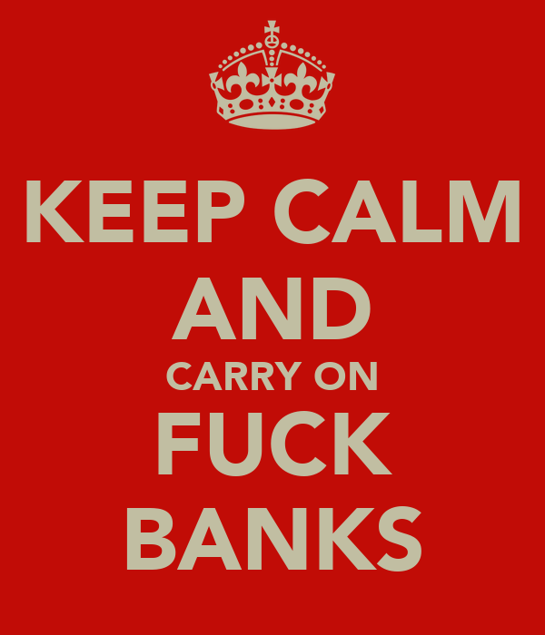 KEEP CALM AND CARRY ON FUCK BANKS