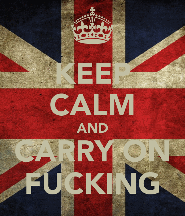 KEEP CALM AND CARRY ON FUCKING
