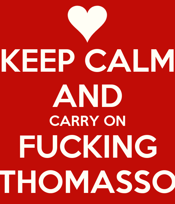 KEEP CALM AND CARRY ON FUCKING THOMASSO