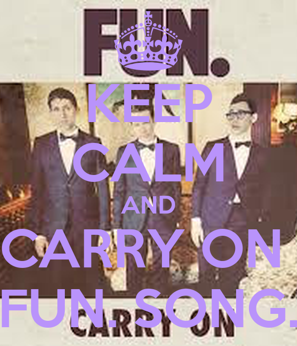 KEEP CALM AND CARRY ON  FUN. SONG.