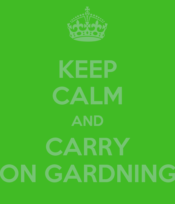 KEEP CALM AND CARRY ON GARDNING