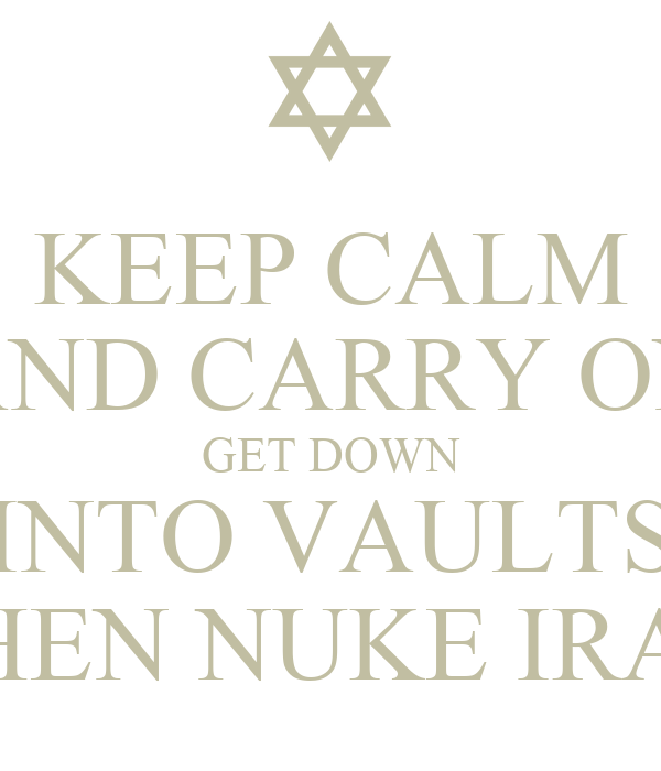 KEEP CALM AND CARRY ON GET DOWN INTO VAULTS THEN NUKE IRAN