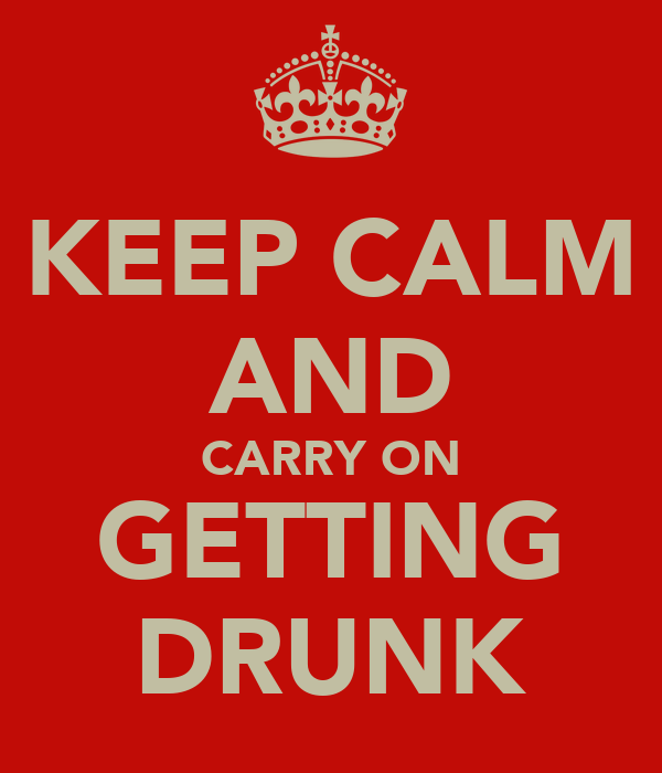 KEEP CALM AND CARRY ON GETTING DRUNK