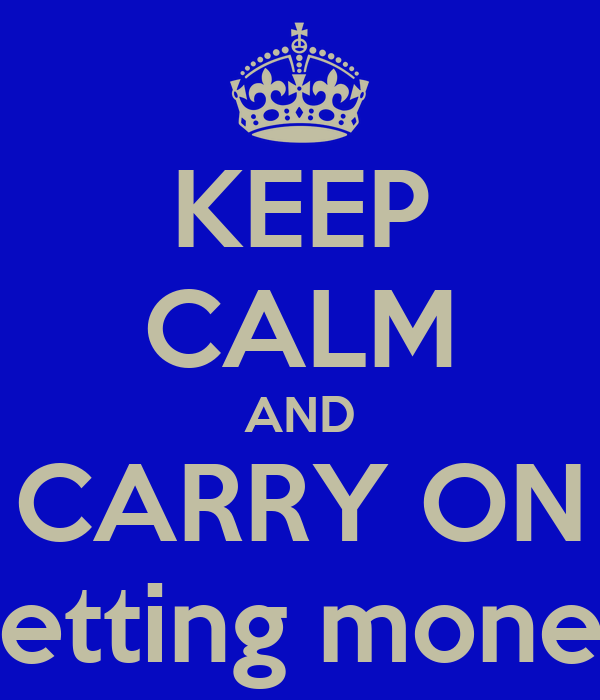 KEEP CALM AND CARRY ON getting money
