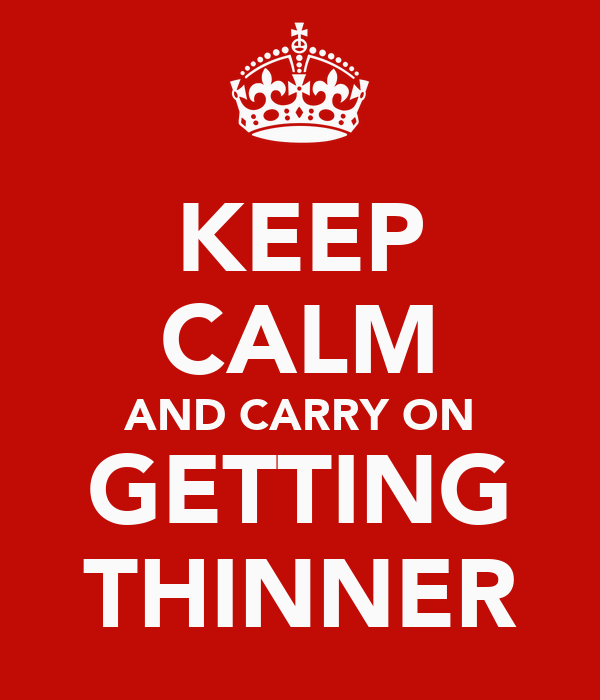 KEEP CALM AND CARRY ON GETTING THINNER
