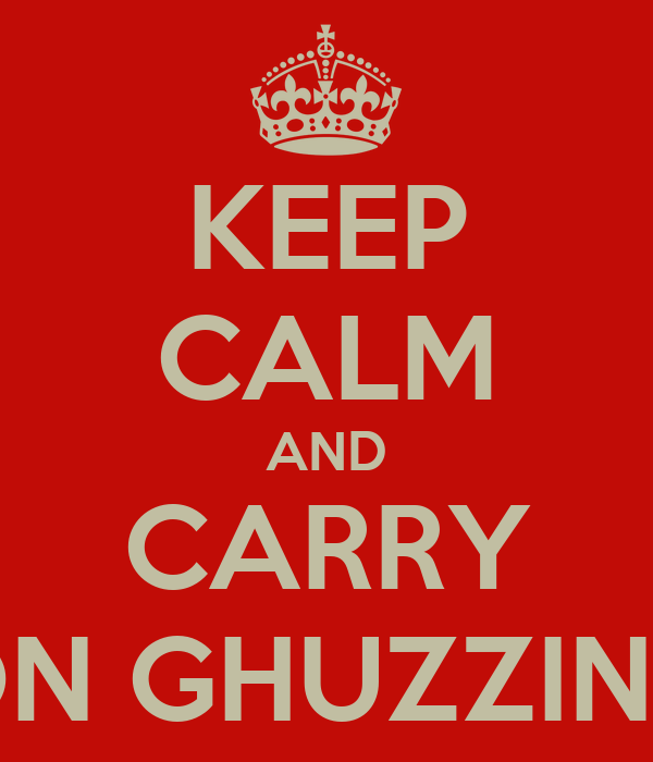 KEEP CALM AND CARRY ON GHUZZING