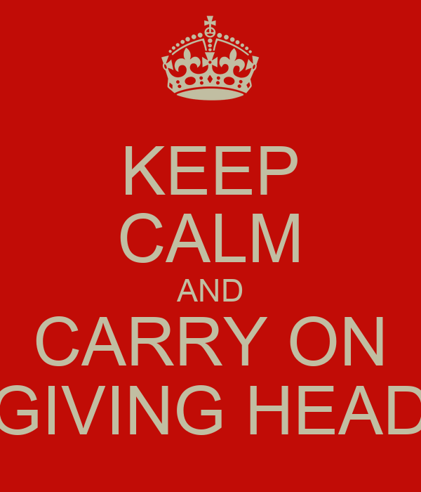KEEP CALM AND CARRY ON GIVING HEAD