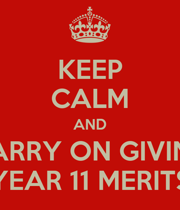 KEEP CALM AND CARRY ON GIVING YEAR 11 MERITS