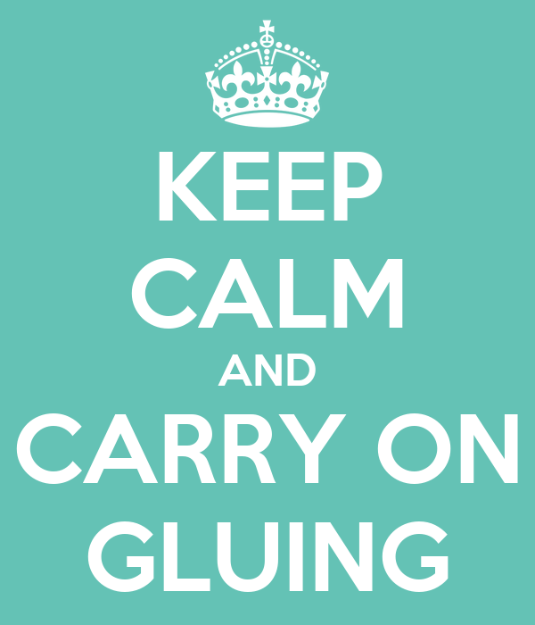KEEP CALM AND CARRY ON GLUING