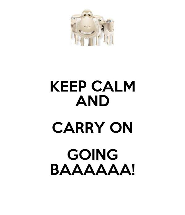 KEEP CALM AND CARRY ON GOING BAAAAAA!