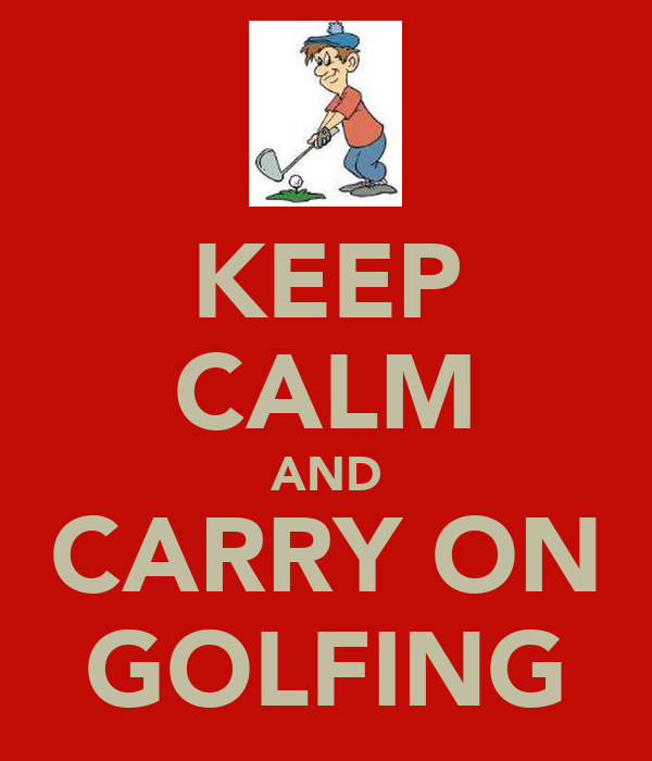 KEEP CALM AND CARRY ON GOLFING